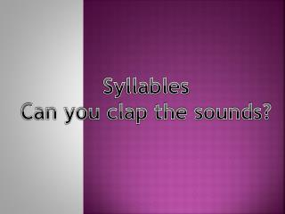 Syllables Can you clap the sounds?