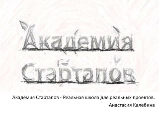 Академия  Стартапов  - Реальная школа для реальных проектов .  Анастасия  Калебина