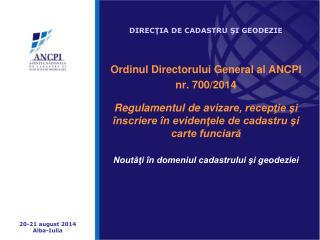 DIRECŢIA DE CADASTRU ŞI GEODEZIE O rdinul D irectorului G eneral al ANCPI  nr. 700/2014