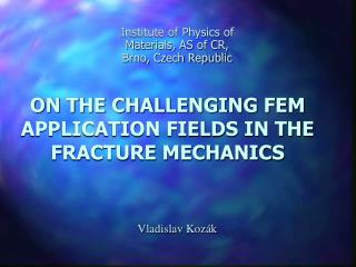 ON THE CHALLENGING FEM APPLICATION FIELDS IN THE FRACTURE MECHANICS