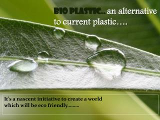 BIO Plastic..  an alternative to  current  plastic….