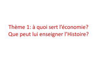 Thème 1: à quoi sert l'économie? Que peut lui enseigner l'Histoire?