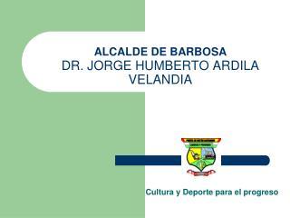 ALCALDE DE BARBOSA DR. JORGE HUMBERTO ARDILA VELANDIA