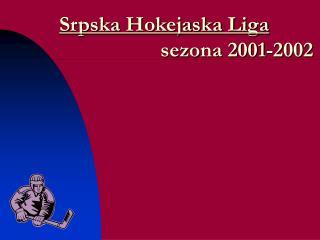 Srpska Hokejaska Liga                    sezona 2001-2002