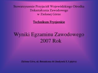 Wyniki Egzaminu Zawodowego  2007 Rok Zielona Góra, ul. Botaniczna 66 (budynek F, I piętro)