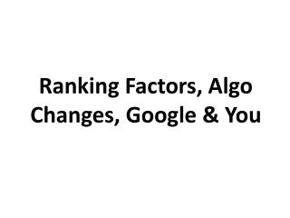 Ranking Factors,  Algo  Changes, Google & You