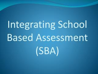 Integrating School Based Assessment  (SBA)
