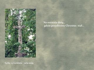 Na rozstaju dróg ,  gdzie przydrożny Chrystus  stał…