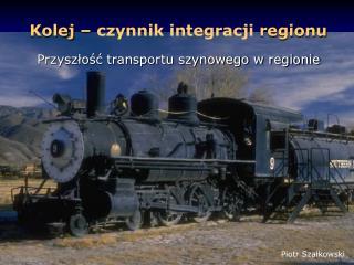 Kolej –  czynnik integracji  regionu