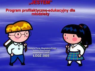 """""""JESTEM"""" Program profilaktyczno-edukacyjny dla młodzieży       Grażyna Poraj, Magdalena Poraj"""