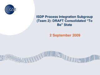 "ISDP Process Integration Subgroup (Team 2): DRAFT Consolidated ""To Be"" State"