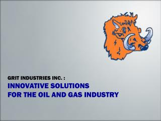 GRIT INDUSTRIES INC. : INNOVATIVE SOLUTIONS FOR THE OIL AND GAS INDUSTRY
