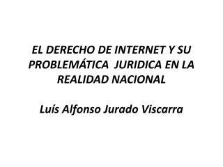 EL DERECHO DE INTERNET Y SU PROBLEM TICA  JURIDICA EN LA REALIDAD NACIONAL  Lu s Alfonso Jurado Viscarra