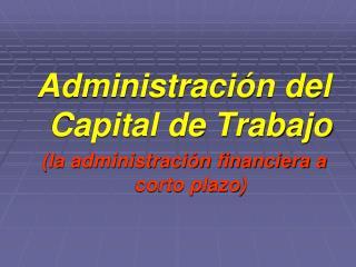 Administración del Capital de Trabajo (la administración financiera a corto plazo)
