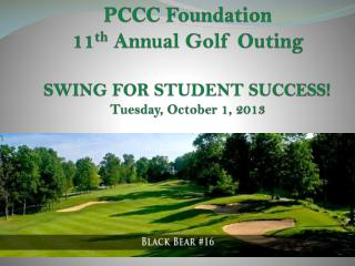 PCCC Foundation 11 th  Annual Golf Outing SWING FOR STUDENT SUCCESS! Tuesday, October 1, 2013
