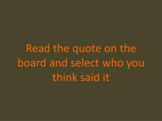 Read the quote on the board and select who you think said it