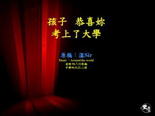 孩子   恭喜妳 考上了大學 原稿:溫 Sir Music  : Around the world 老柳  96.7.31 修編 中興 96.8.23. 二修