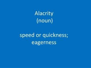 Alacrity (noun)  speed  or quickness; eagerness