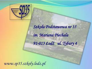 Szkoła Podstawowa nr 35 im. Mariana Piechala 91-013 Łodź   ul. Tybury 4