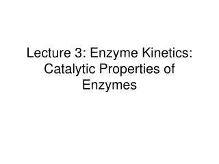 Lecture 3: Enzyme Kinetics: Catalytic Properties of Enzymes