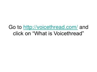 "Go to  voicethread/  and click on ""What is Voicethread"""