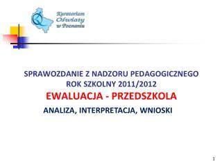SPRAWOZDANIE Z NADZORU PEDAGOGICZNEGO ROK SZKOLNY 2011/2012 EWALUACJA - PRZEDSZKOLA