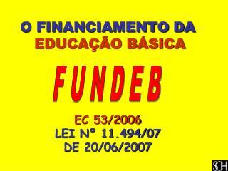 O FINANCIAMENTO DA  EDUCAÇÃO BÁSICA EC 53/2006 LEI Nº 11.494/07  DE 20/06/2007