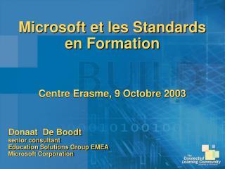 Microsoft et les Standards en Formation Centre Erasme, 9 Octobre 2003 Donaat  De Boodt