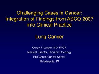 Corey J. Langer, MD, FACP Medical Director, Thoracic Oncology Fox Chase Cancer Center
