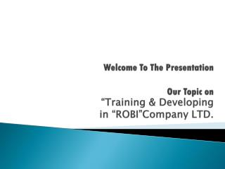 """Welcome To The Presentation   Our Topic on  """"Training & Developing in """"ROBI""""Company LTD."""