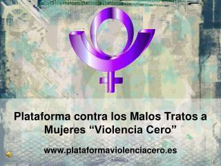 """Plataforma contra los Malos Tratos a Mujeres """"Violencia Cero"""" plataformaviolenciacero.es"""