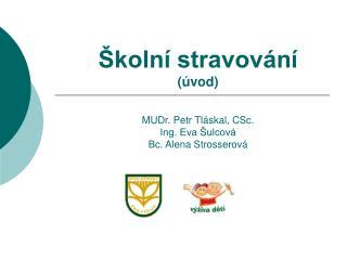Školní stravování (úvod) MUDr. Petr Tláskal, CSc. Ing. Eva Šulcová Bc. Alena Strosserová