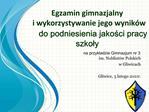 Egzamin gimnazjalny                                    i wykorzystywanie jego wynik w do podniesienia jakosci pracy szko