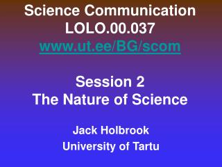 Science Communication LOLO.00.037 ut.ee/BG/scom Session 2 The Nature of Science