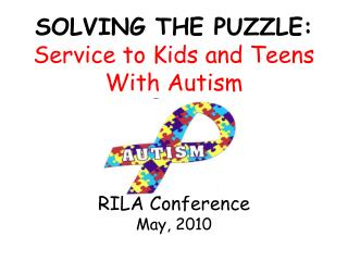 SOLVING THE PUZZLE: Service to Kids and Teens With Autism RILA Conference May, 2010