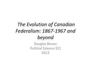 The Evolution of Canadian Federalism: 1867-1967 and beyond