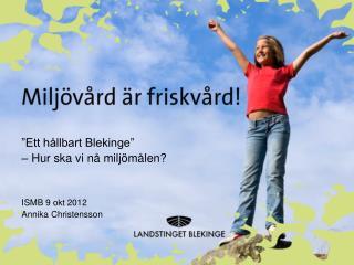 """""""Ett hållbart Blekinge"""" – Hur ska vi nå miljömålen? ISMB 9 okt 2012 Annika Christensson"""