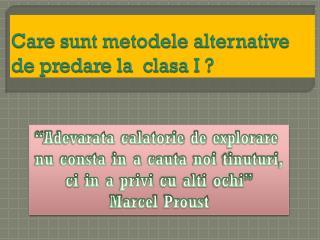 Care  sunt metodele  alternative de  predare  la   clasa  I ?