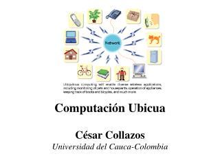Computación Ubicua César Collazos Universidad del Cauca-Colombia