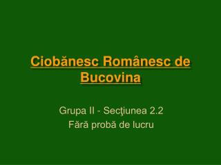 Ciob ă nesc Rom â nesc de Bucovina
