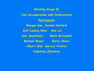 Working Group II Ion Acceleration and Interaction Participants Weiqun Gan	Gordon Hurford