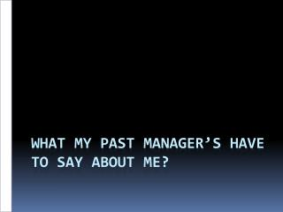 What my past manager�s have to say about me?