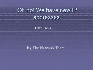 Oh no We have new IP addresses.    Part Trois                     By The Network Team