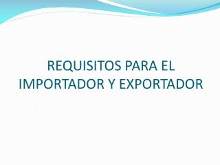 REQUISITOS PARA EL IMPORTADOR Y EXPORTADOR