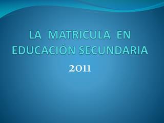 LA  MATRICULA  EN EDUCACI�N SECUNDARIA