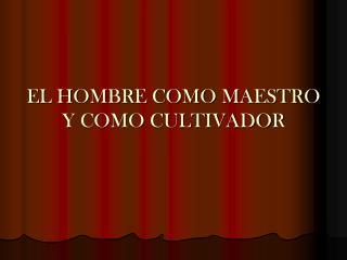 EL HOMBRE COMO MAESTRO Y COMO CULTIVADOR