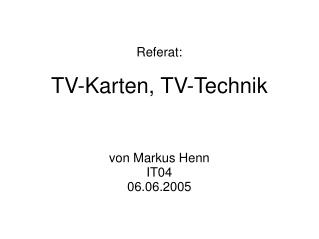 Referat : TV-Karten, TV-Technik von Markus Henn IT04 06.06.2005