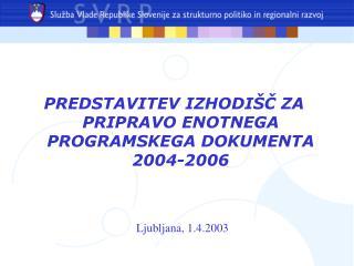 PREDSTAVITEV IZHODIŠČ ZA PRIPRAVO ENOTNEGA PROGRAMSKEGA DOKUMENTA 2004-2006