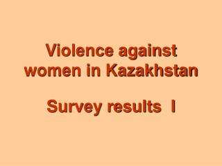 Violence against women in Kazakhstan   Survey results  I