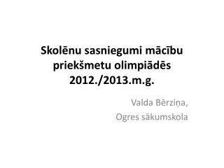 Skolēnu sasniegumi mācību priekšmetu olimpiādēs 2012./2013.m.g.